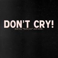 Dont cry, just say F you and smile