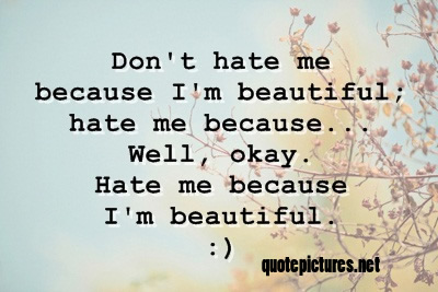 Quote Pictures Dont Hate Me Because I Am Beautiful