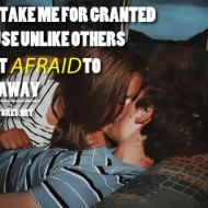 Don't take me for granted because unlike others i'm not afraid to walk away