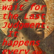 Don't wait for the last judgment. It happens every day