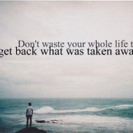 Don't waste your whole life trying to get back what was taken away