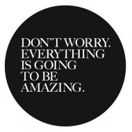 Dont worry, everything is going to be amazing