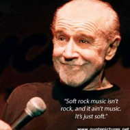 George Carlin - Soft rock music isn't rock, and it ain't music. It's just soft
