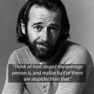 George Carlin - Think of how stupid the average person is