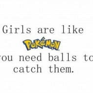 Girls are like pokemon you need balls to catch them