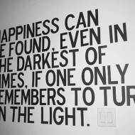 Happiness can be found. Even in the darkest of times