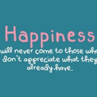Happiness will never come to those who don't appreciate what theyalready have