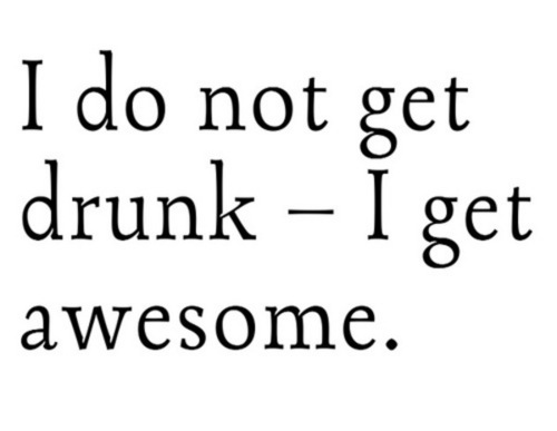 I do not get drunk - I get awesome