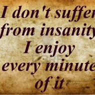 I don't suffer from insanity I enjoy every minute of it