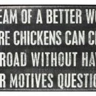 I dream of a better world where chickens can cross the road