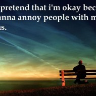 I like to pretend that I'm okay because I don't wanna annoy people with my problems