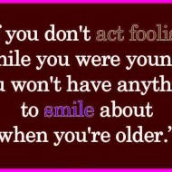 If you don't act foolish while you were young