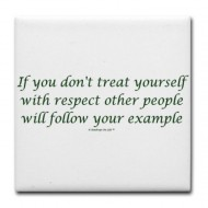 If you don't treat yourself with respect other people will follow your example