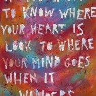 If you want to know where your heart is, look to where your mind goes whe it wanders