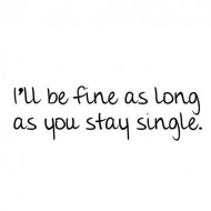 I'll be fine as long as you stay single