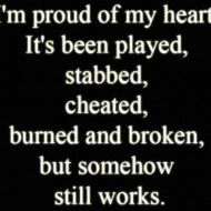 I'm proud of my heart. It has been played, stabbed, cheated, burned and broken