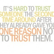 It is hard to trust someone the second time around after they already gave you one reason