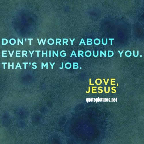 Quote Pictures Jesus Quotes Don't Worry About Everything Around Beauteous Quotes Jesus