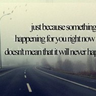 Just because somethings isn't happening for you right now doesn't mean it will never happen
