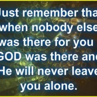 Just remember that when nobody else was there for you, God was there