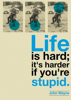 Life is hard. If you're stupid it gets harder