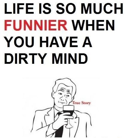Life is so much funnier when you have a dirty mind
