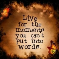 Live for the moment you can't put into words