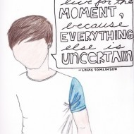 Louis Tomlinson - Live for the moment because everything else is uncertain