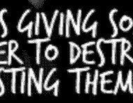 Love is giving someone the power to destroy you