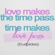 Love makes the time pass. Time makes love pass