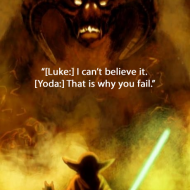 Luke - I can't believe it Yoda - That is why you will fail