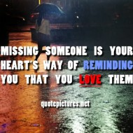 Missing someone is your heart's way of reminding you that you love them