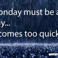 Monday Quotes - Monday must be a guy, it comes too quickly