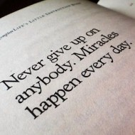 Never give up on anybody. Miracles happen every day