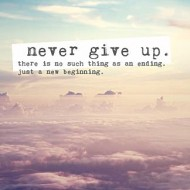 Never give up, there is no such thing as an ending