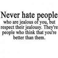 Never hate people who are jealous of you but respect their jealousy