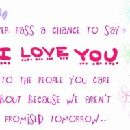 Never pass a change to say I love you to the people you care about