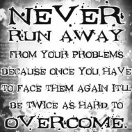 Never run away from your problems because once you have to face them again