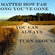 No matter how far wrong you've gone. You can always turn around