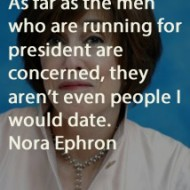 Nora Ephron - As far as the men who are running for president are concerned