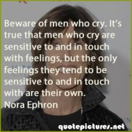 Nora Ephron Quotes - Beware of men who cry. It's true that men who cry are sensitive