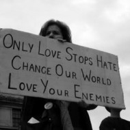 Only love stops hate. Change our world. Love our enemies