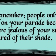 Remember people only rain on your parade because they are jealous