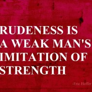 Rudeness is a weak man's imitation of strength