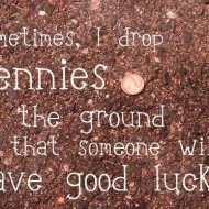 Sometimes I drop pennies on the ground so that someone will have good luck