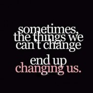 Sometimes the things we cant change end up changing us