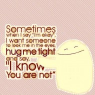 Sometimes when I say I'm okay I want someone to look me in the eyes and hug me tight