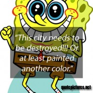 Spongebob quotes - This city needs to be destroyed. Or at least painted another color