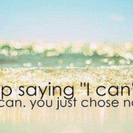 Stop saying I can't, you can. you just chose not to