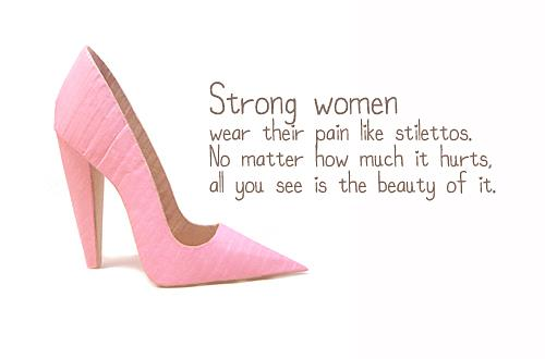Strong women wear their pain like stilettosQuotes About Being Strong Through Pain